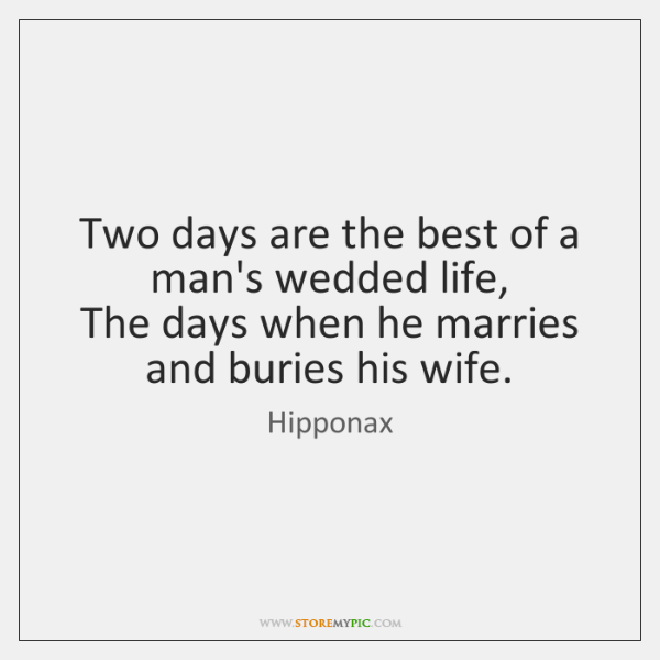 Two days are the best of a man's wedded life,   The days ...