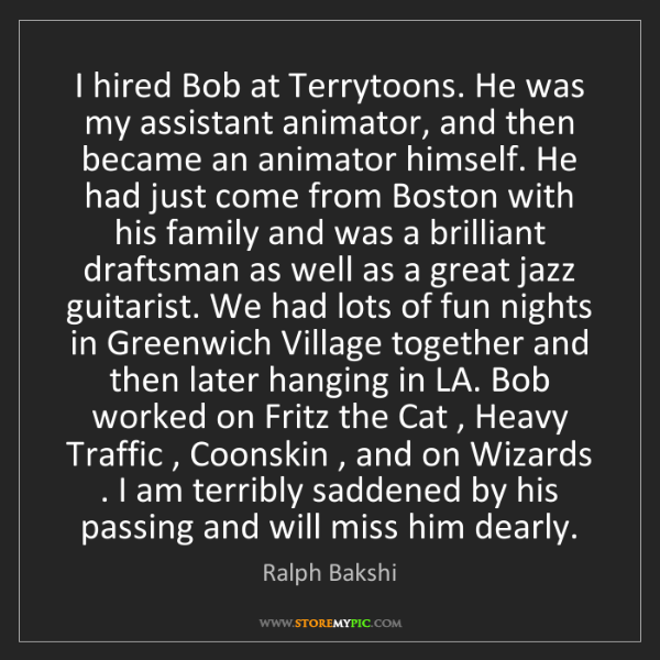 Ralph Bakshi: I hired Bob at Terrytoons. He was my assistant animator,...