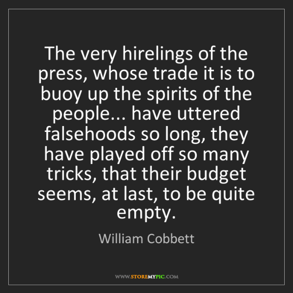 William Cobbett: The very hirelings of the press, whose trade it is to...