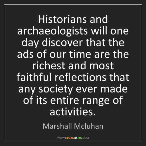 Marshall Mcluhan: Historians and archaeologists will one day discover that...