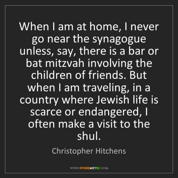 Christopher Hitchens: When I am at home, I never go near the synagogue unless,...