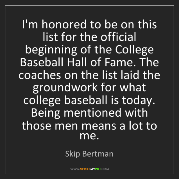 Skip Bertman: I'm honored to be on this list for the official beginning...
