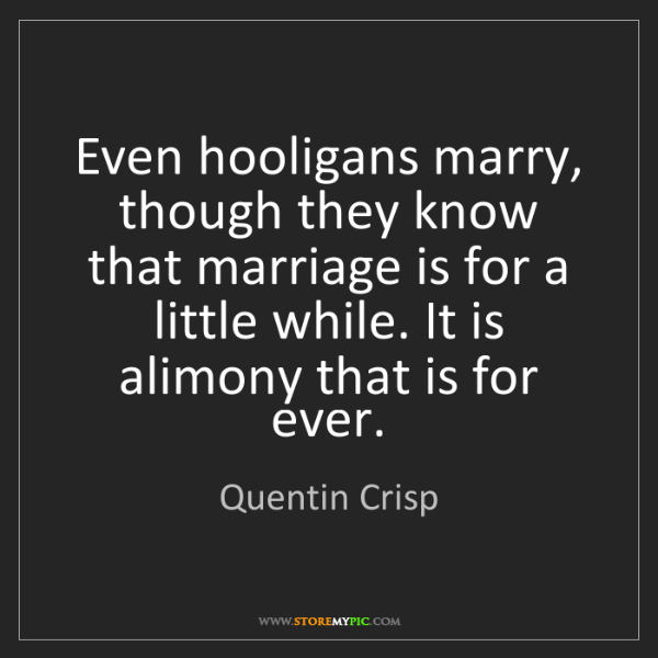 Quentin Crisp: Even hooligans marry, though they know that marriage...