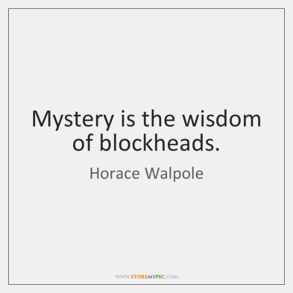 Mystery is the wisdom of blockheads.