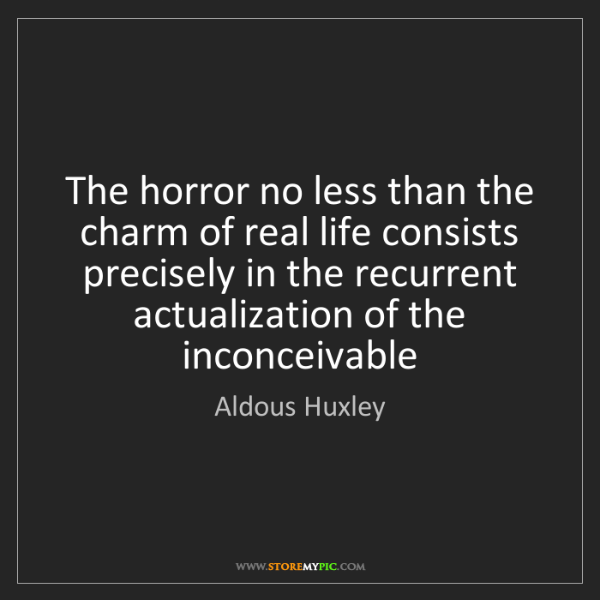 Aldous Huxley: The horror no less than the charm of real life consists...