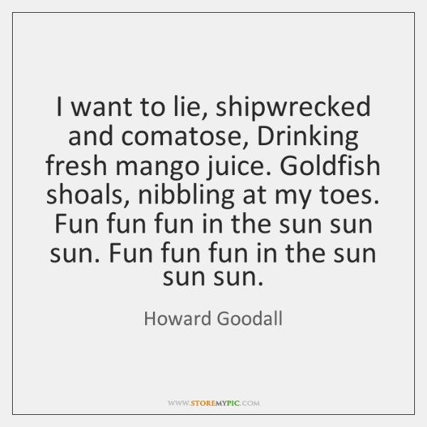 I want to lie, shipwrecked and comatose, Drinking fresh mango juice. Goldfish ...