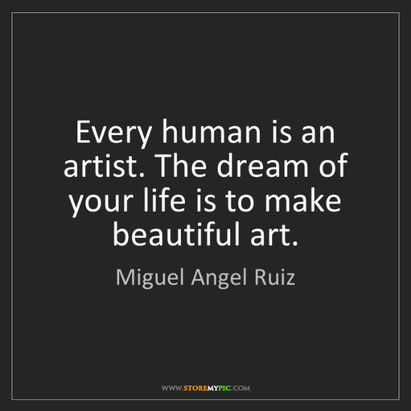 Miguel Angel Ruiz: Every human is an artist. The dream of your life is to...