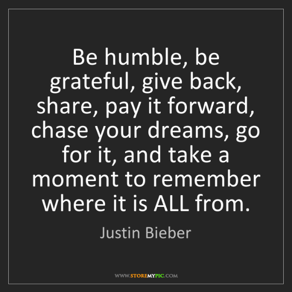 Justin Bieber: Be humble, be grateful, give back, share, pay it forward,...
