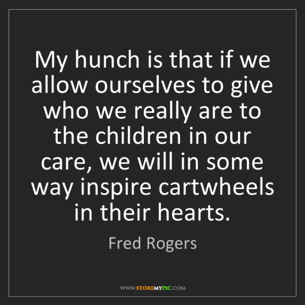Fred Rogers: My hunch is that if we allow ourselves to give who we...