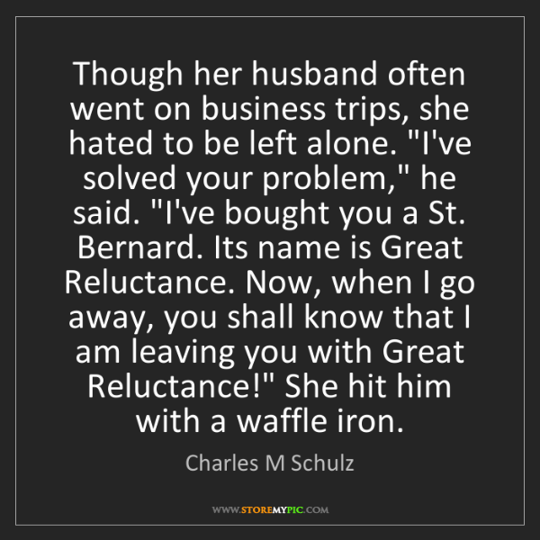 Charles M Schulz: Though her husband often went on business trips, she...