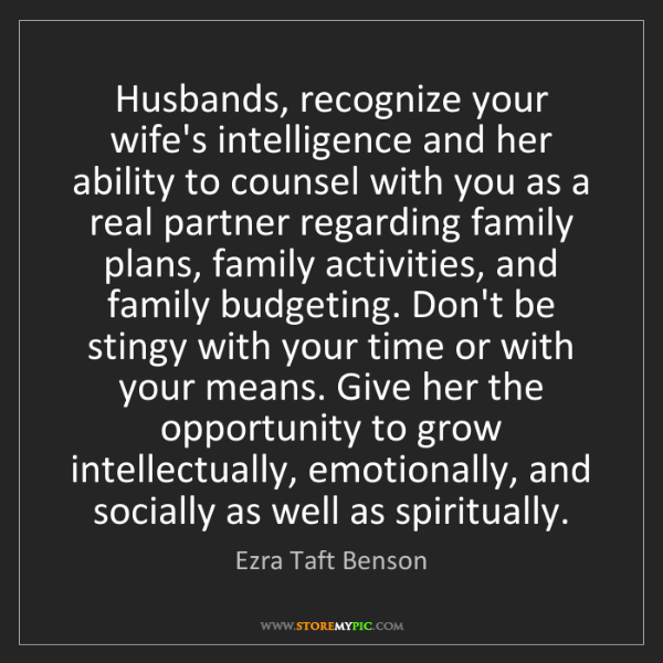 Ezra Taft Benson: Husbands, recognize your wife's intelligence and her...