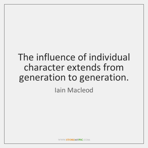 The influence of individual character extends from generation to generation.