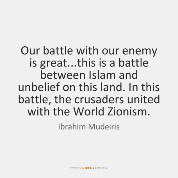Our battle with our enemy is great...this is a battle between ...