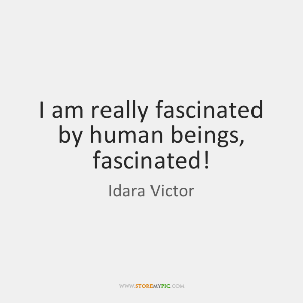 I am really fascinated by human beings, fascinated!