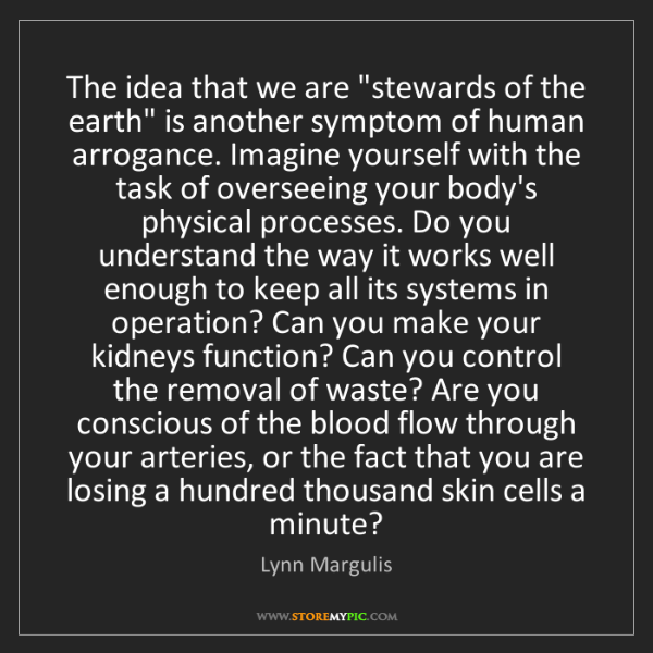 """Lynn Margulis: The idea that we are """"stewards of the earth"""" is another..."""