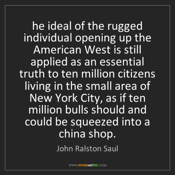John Ralston Saul: he ideal of the rugged individual opening up the American...