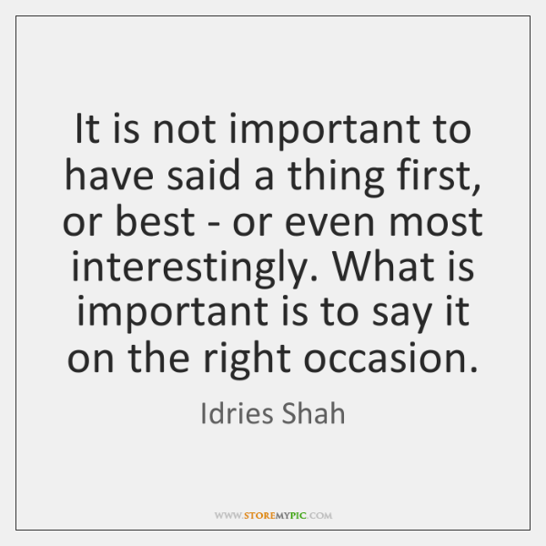 It is not important to have said a thing first, or best ...