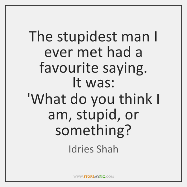 The stupidest man I ever met had a favourite saying.   It was:   ...