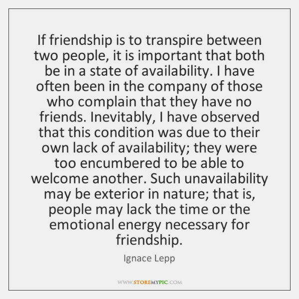 If friendship is to transpire between two people, it is important that ...