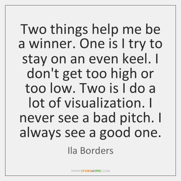 Two things help me be a winner. One is I try to ...