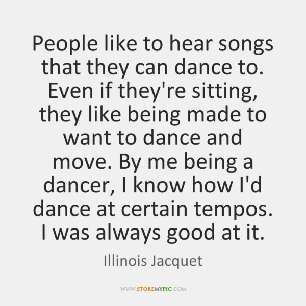 People like to hear songs that they can dance to. Even if ...