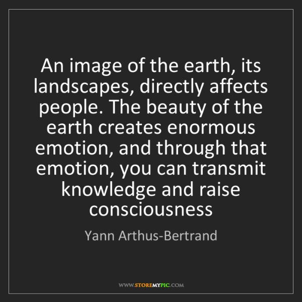 Yann Arthus-Bertrand: An image of the earth, its landscapes, directly affects...