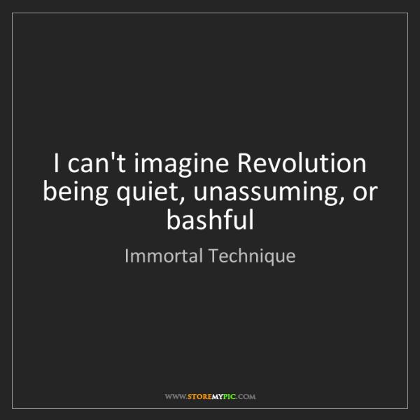 Immortal Technique: I can't imagine Revolution being quiet, unassuming, or...