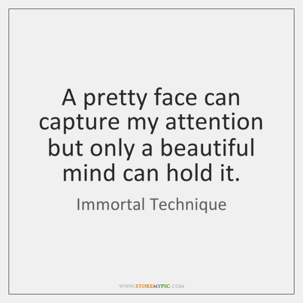 A pretty face can capture my attention but only a beautiful mind ...