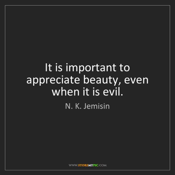 N. K. Jemisin: It is important to appreciate beauty, even when it is...