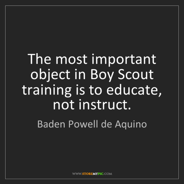Baden Powell de Aquino: The most important object in Boy Scout training is to...