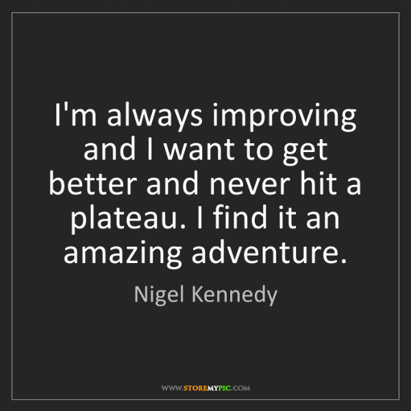 Nigel Kennedy: I'm always improving and I want to get better and never...