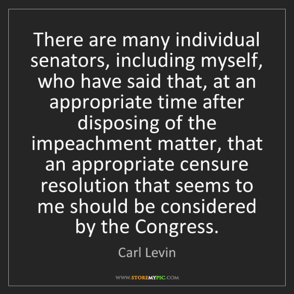 Carl Levin: There are many individual senators, including myself,...