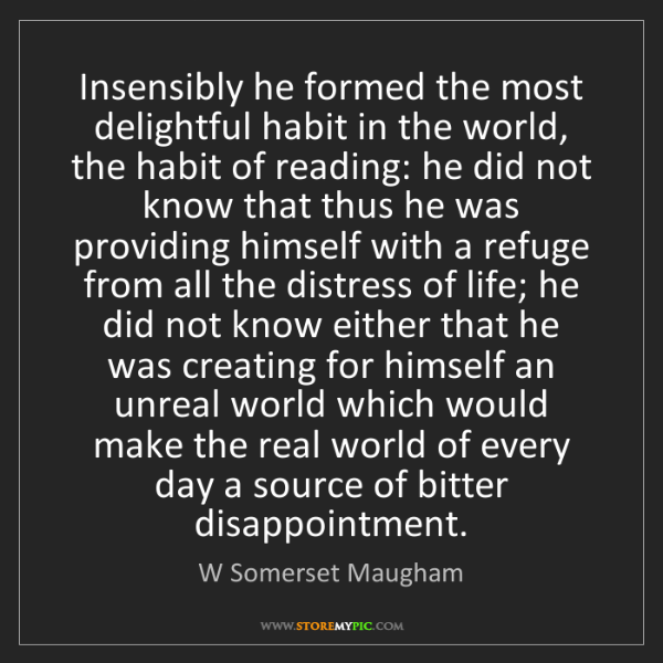 W Somerset Maugham: Insensibly he formed the most delightful habit in the...