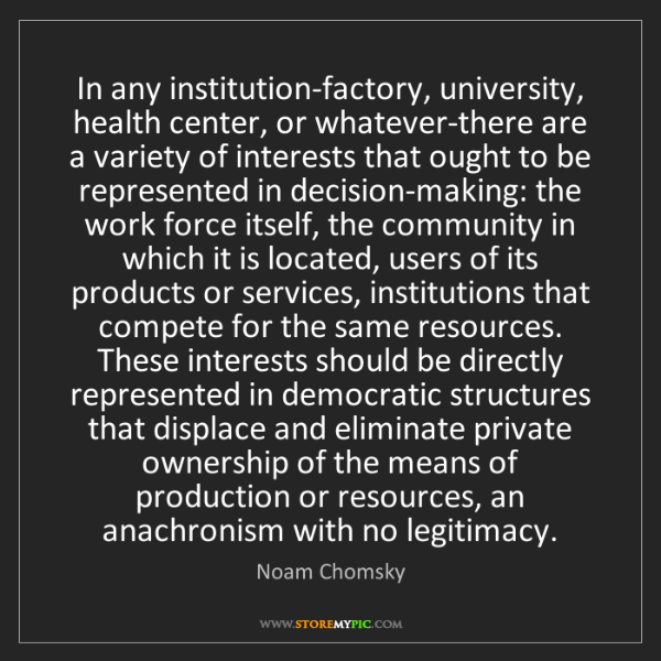Noam Chomsky: In any institution-factory, university, health center,...