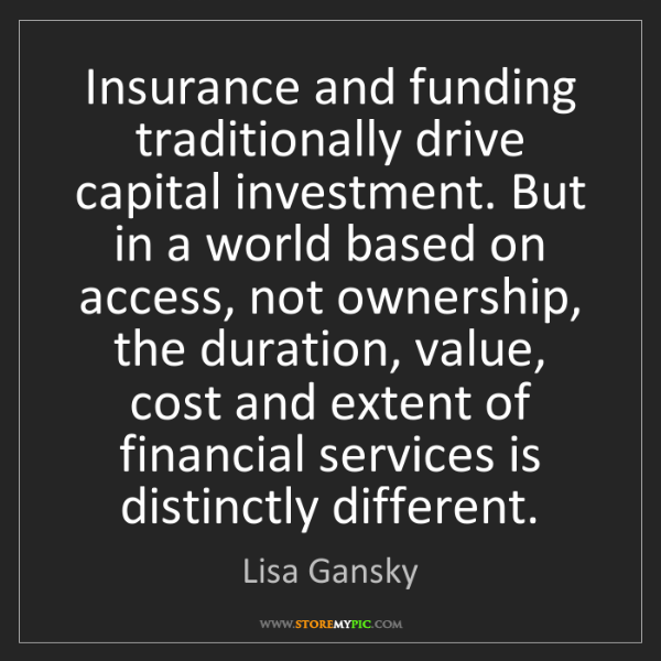 Lisa Gansky: Insurance and funding traditionally drive capital investment....