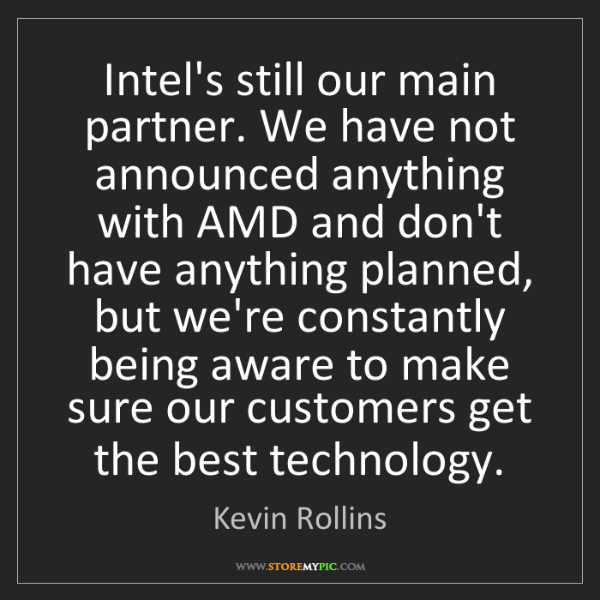 Kevin Rollins: Intel's still our main partner. We have not announced...