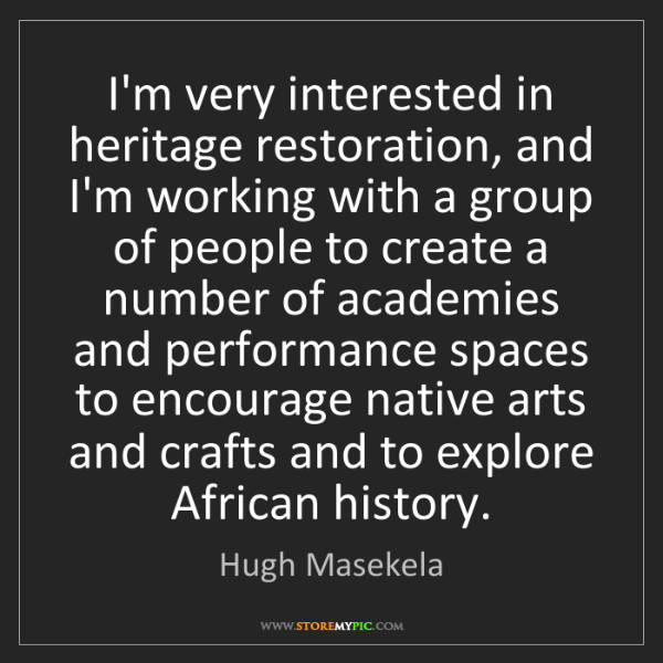 Hugh Masekela: I'm very interested in heritage restoration, and I'm...