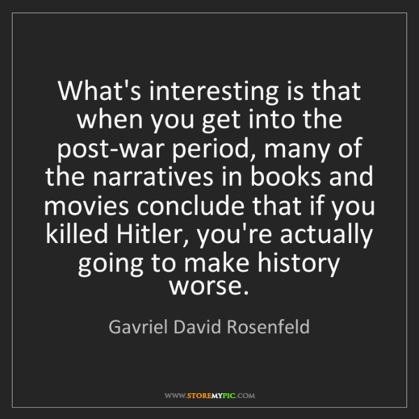 Gavriel David Rosenfeld: What's interesting is that when you get into the post-war...