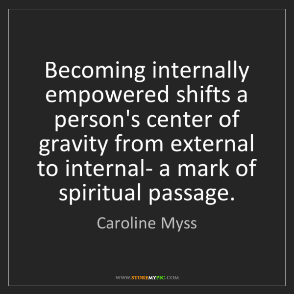 Caroline Myss: Becoming internally empowered shifts a person's center...