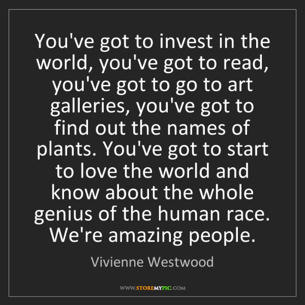 Vivienne Westwood: You've got to invest in the world, you've got to read,...