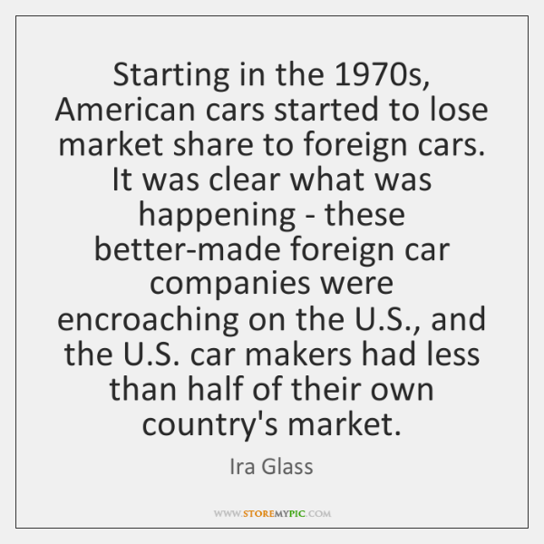 Starting in the 1970s, American cars started to lose market share to ...