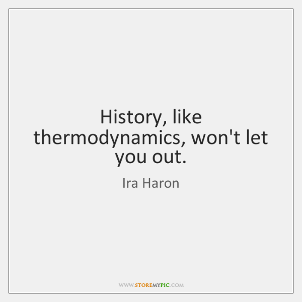 History, like thermodynamics, won't let you out.