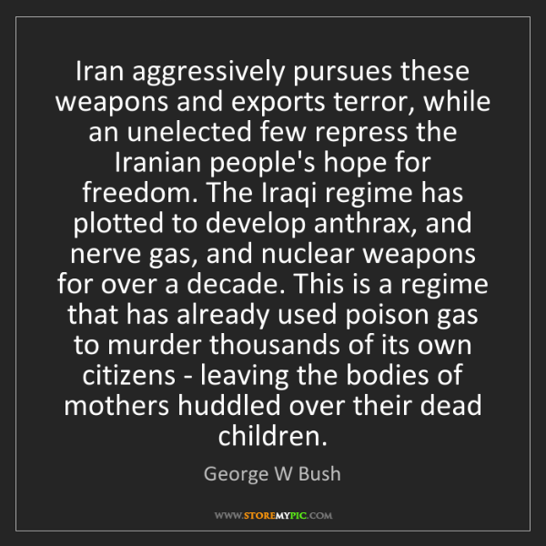 George W Bush: Iran aggressively pursues these weapons and exports terror,...