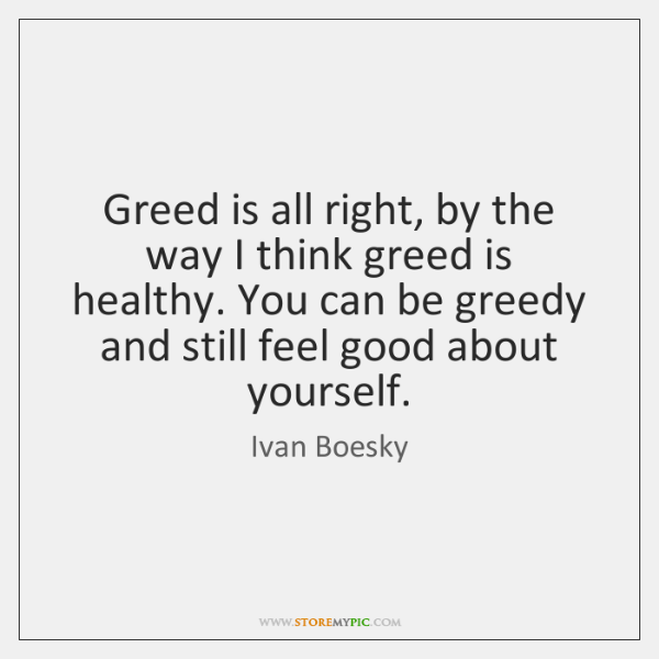 Greed is all right, by the way I think greed is healthy. ...