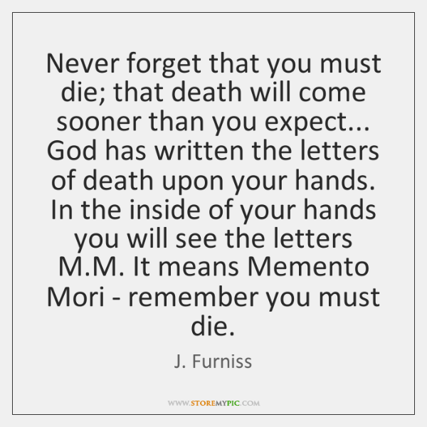 Never forget that you must die; that death will come sooner than ...