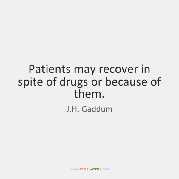 Patients may recover in spite of drugs or because of them.