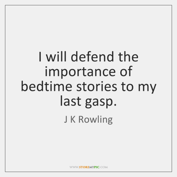 I will defend the importance of bedtime stories to my last gasp.
