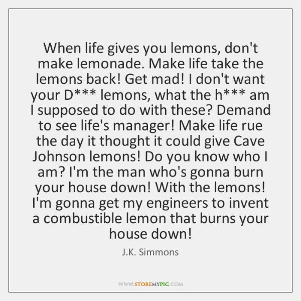 When Life Gives You Lemons Dont Make Lemonade Make Life Take The