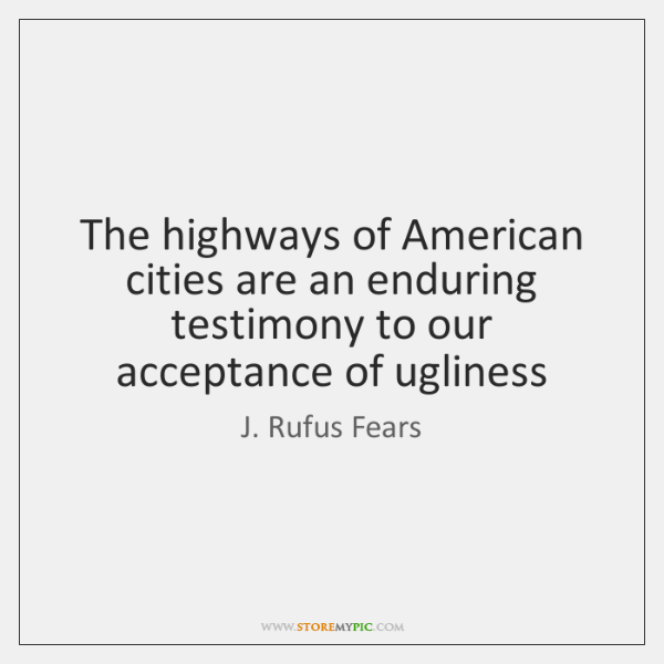 The highways of American cities are an enduring testimony to our acceptance ...