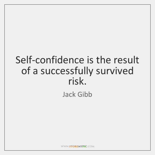 Self-confidence is the result of a successfully survived risk.